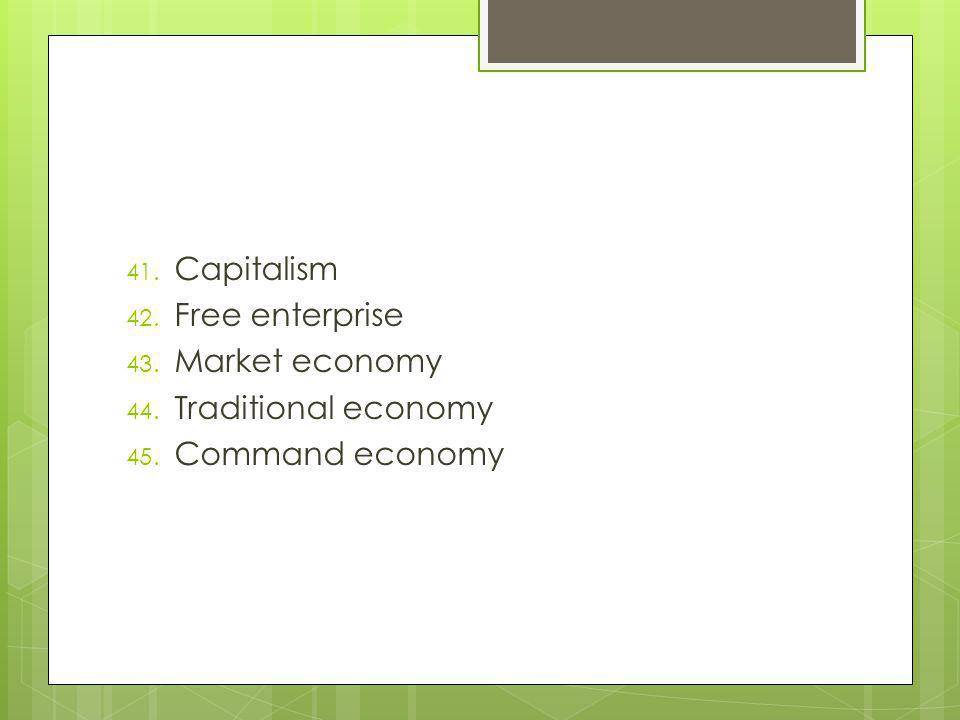 41. Capitalism 42. Free enterprise 43. Market economy 44. Traditional economy 45. Command economy