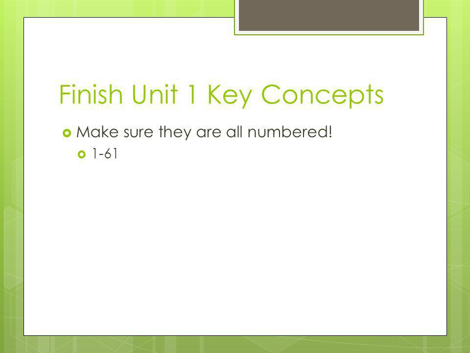 Finish Unit 1 Key Concepts  Make sure they are all numbered!  1-61