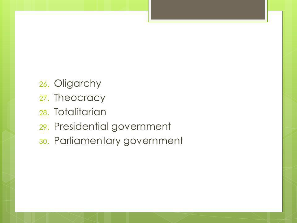 26. Oligarchy 27. Theocracy 28. Totalitarian 29. Presidential government 30. Parliamentary government