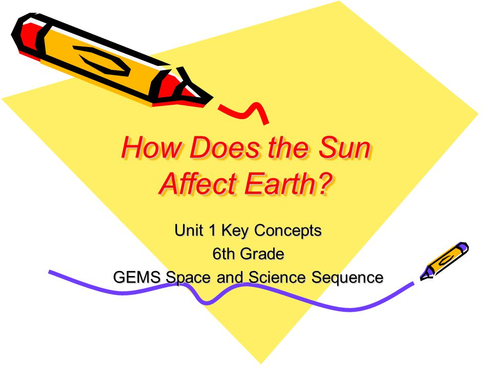 How Does the Sun Affect Earth Unit 1 Key Concepts 6th Grade GEMS Space and Science Sequence