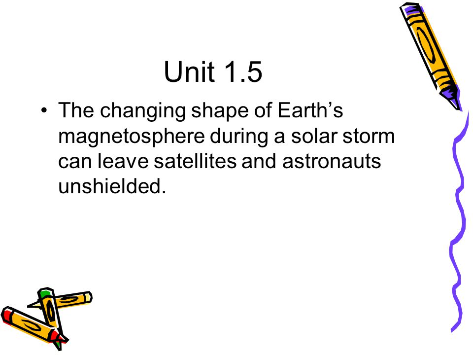 Unit 1.5 The changing shape of Earth's magnetosphere during a solar storm can leave satellites and astronauts unshielded.
