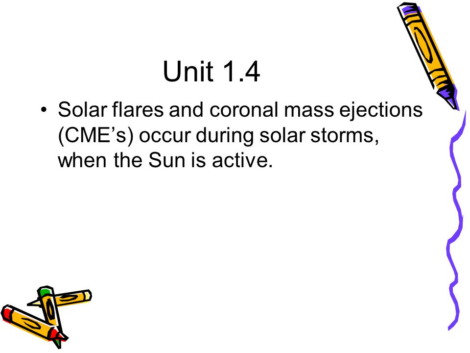 Unit 1.4 Solar flares and coronal mass ejections (CME's) occur during solar storms, when the Sun is active.