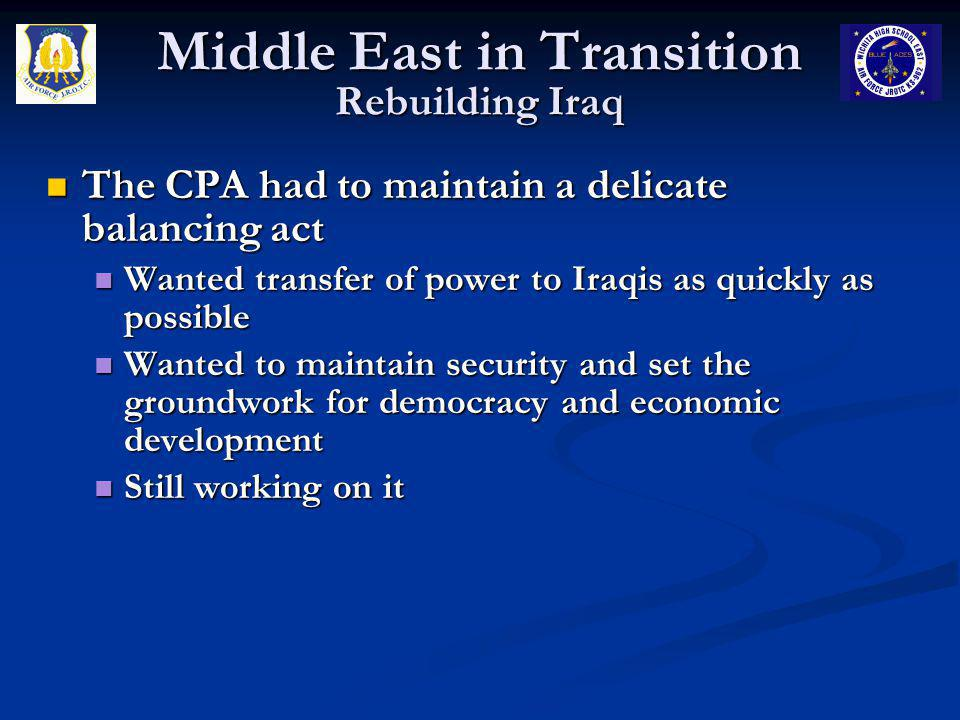 Middle East in Transition Rebuilding Iraq The CPA had to maintain a delicate balancing act The CPA had to maintain a delicate balancing act Wanted tra