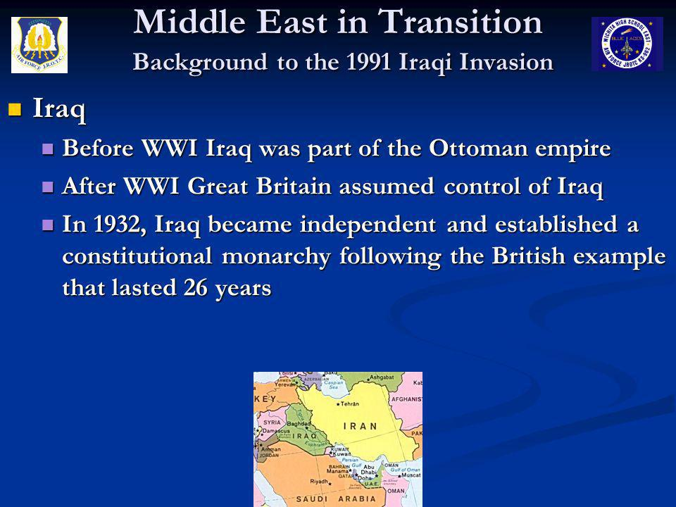 Middle East in Transition Background to the 1991 Iraqi Invasion Iraq Iraq In 1958, monarchy overthrown by military coup In 1958, monarchy overthrown by military coup Over the next ten years, there were a series of coups and countercoups led by the military and Baath Party members Over the next ten years, there were a series of coups and countercoups led by the military and Baath Party members In 1968, General Ahmed Hassan al-Bakr and his subordinate, Saddam Hussein take control In 1968, General Ahmed Hassan al-Bakr and his subordinate, Saddam Hussein take control Al-Bakr was a figurehead, Hussein was in charge Al-Bakr was a figurehead, Hussein was in charge In 1979, al-Bakr resigns, Hussein officially in charge of government, the military, and the Baath Party In 1979, al-Bakr resigns, Hussein officially in charge of government, the military, and the Baath Party Hussein consolidates power by executing his challengers within the party Hussein consolidates power by executing his challengers within the party
