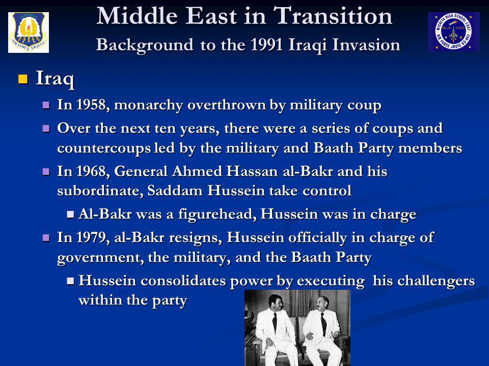 Middle East in Transition Background to the 1991 Iraqi Invasion Iraq Iraq In 1980, Hussein initiates war with Iran – 8 years In 1980, Hussein initiates war with Iran – 8 years Tied to a large number of religious, ethnic, historical, boundary, oil, and other issues Tied to a large number of religious, ethnic, historical, boundary, oil, and other issues Combined they suffered over 1 million casualties Combined they suffered over 1 million casualties Use of Chemical Weapons and Lasers Use of Chemical Weapons and Lasers U.S.
