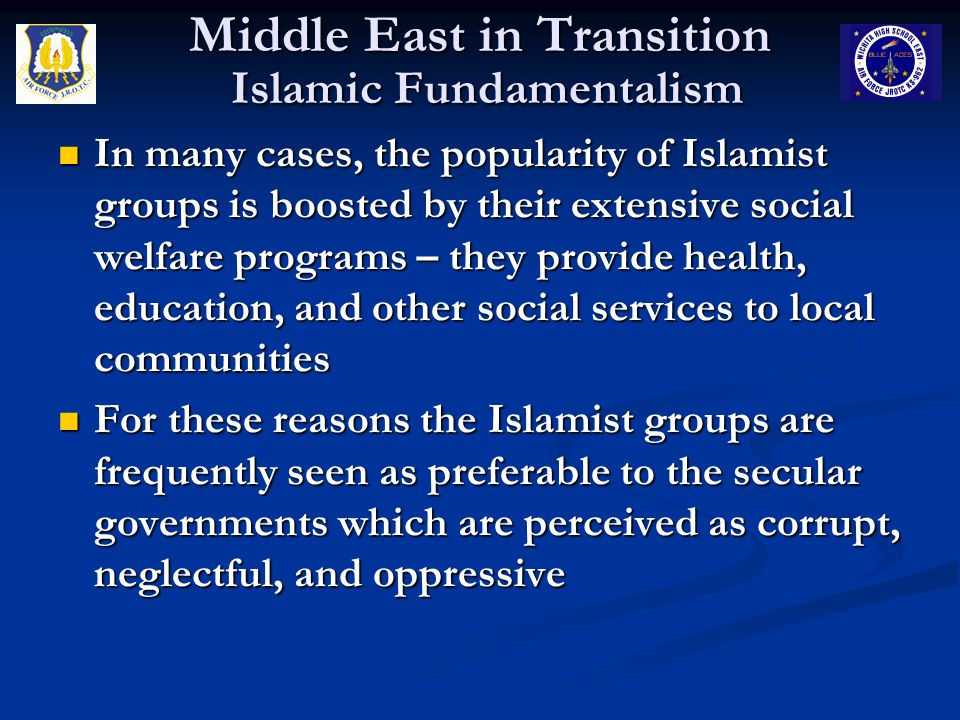 Middle East in Transition Islamic Fundamentalism In many cases, the popularity of Islamist groups is boosted by their extensive social welfare programs – they provide health, education, and other social services to local communities In many cases, the popularity of Islamist groups is boosted by their extensive social welfare programs – they provide health, education, and other social services to local communities For these reasons the Islamist groups are frequently seen as preferable to the secular governments which are perceived as corrupt, neglectful, and oppressive For these reasons the Islamist groups are frequently seen as preferable to the secular governments which are perceived as corrupt, neglectful, and oppressive