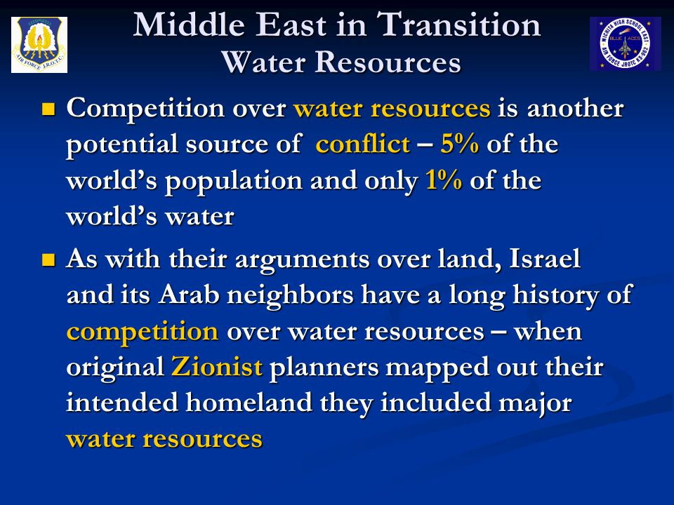 Middle East in Transition Water Resources Competition over water resources is another potential source of conflict – 5% of the world's population and only 1% of the world's water Competition over water resources is another potential source of conflict – 5% of the world's population and only 1% of the world's water As with their arguments over land, Israel and its Arab neighbors have a long history of competition over water resources – when original Zionist planners mapped out their intended homeland they included major water resources As with their arguments over land, Israel and its Arab neighbors have a long history of competition over water resources – when original Zionist planners mapped out their intended homeland they included major water resources