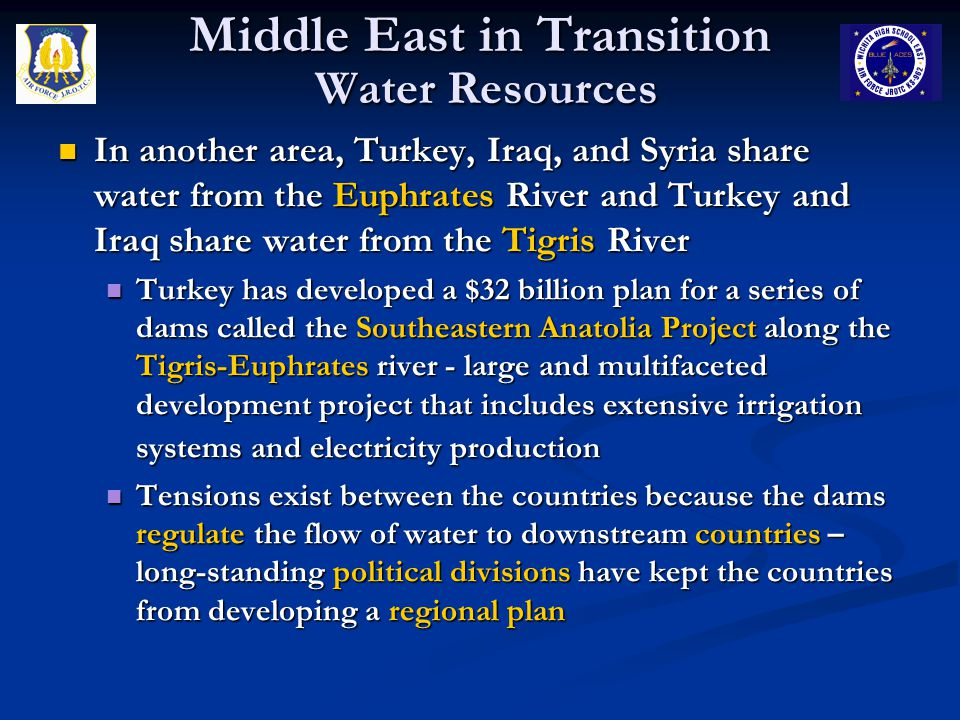 Middle East in Transition Water Resources In another area, Turkey, Iraq, and Syria share water from the Euphrates River and Turkey and Iraq share water from the Tigris River In another area, Turkey, Iraq, and Syria share water from the Euphrates River and Turkey and Iraq share water from the Tigris River Turkey has developed a $32 billion plan for a series of dams called the Southeastern Anatolia Project along the Tigris-Euphrates river - large and multifaceted development project that includes extensive irrigation systems and electricity production Turkey has developed a $32 billion plan for a series of dams called the Southeastern Anatolia Project along the Tigris-Euphrates river - large and multifaceted development project that includes extensive irrigation systems and electricity production Tensions exist between the countries because the dams regulate the flow of water to downstream countries – long-standing political divisions have kept the countries from developing a regional plan Tensions exist between the countries because the dams regulate the flow of water to downstream countries – long-standing political divisions have kept the countries from developing a regional plan