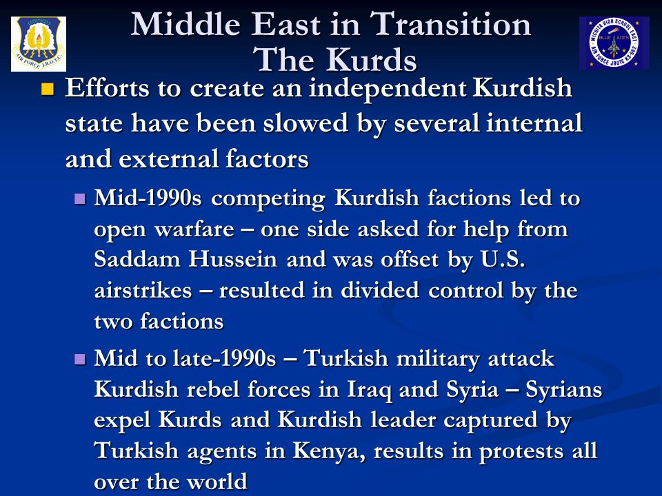 Middle East in Transition The Kurds Efforts to create an independent Kurdish state have been slowed by several internal and external factors Efforts to create an independent Kurdish state have been slowed by several internal and external factors Mid-1990s competing Kurdish factions led to open warfare – one side asked for help from Saddam Hussein and was offset by U.S.