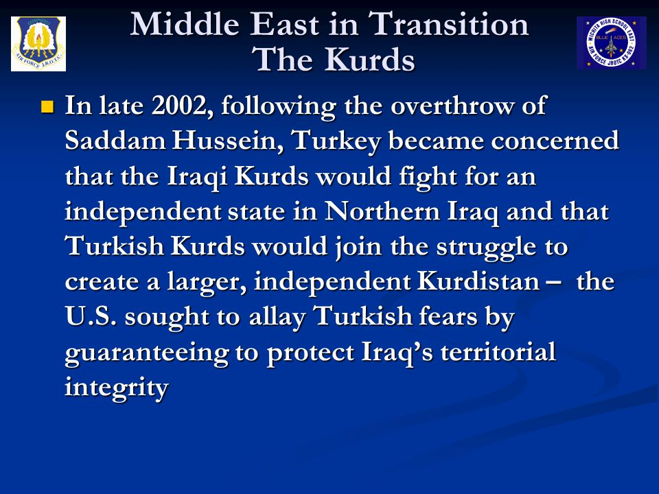 Middle East in Transition The Kurds In late 2002, following the overthrow of Saddam Hussein, Turkey became concerned that the Iraqi Kurds would fight for an independent state in Northern Iraq and that Turkish Kurds would join the struggle to create a larger, independent Kurdistan – the U.S.