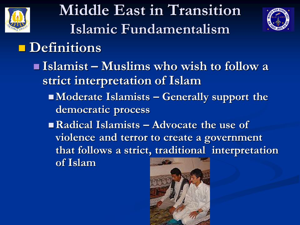 Middle East in Transition Islamic Fundamentalism Definitions Definitions Islamist – Muslims who wish to follow a strict interpretation of Islam Islamist – Muslims who wish to follow a strict interpretation of Islam Moderate Islamists – Generally support the democratic process Moderate Islamists – Generally support the democratic process Radical Islamists – Advocate the use of violence and terror to create a government that follows a strict, traditional interpretation of Islam Radical Islamists – Advocate the use of violence and terror to create a government that follows a strict, traditional interpretation of Islam