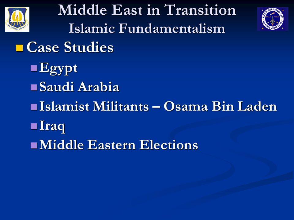 Middle East in Transition Islamic Fundamentalism Case Studies Case Studies Egypt Egypt Saudi Arabia Saudi Arabia Islamist Militants – Osama Bin Laden Islamist Militants – Osama Bin Laden Iraq Iraq Middle Eastern Elections Middle Eastern Elections