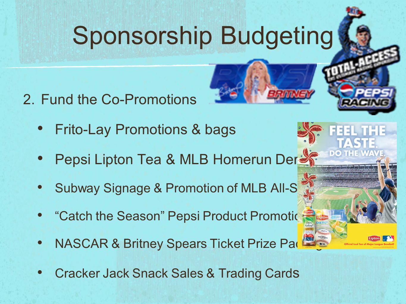 Sponsorship Budgeting 2. Fund the Co-Promotions Frito-Lay Promotions & bags Pepsi Lipton Tea & MLB Homerun Derby Subway Signage & Promotion of MLB All