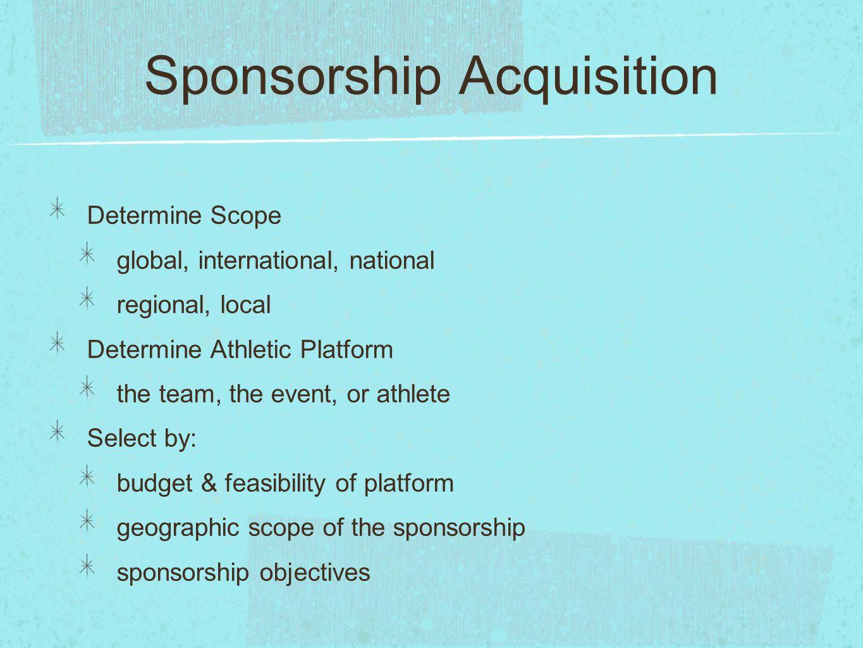 Sponsorship Acquisition Determine Scope global, international, national regional, local Determine Athletic Platform the team, the event, or athlete Se