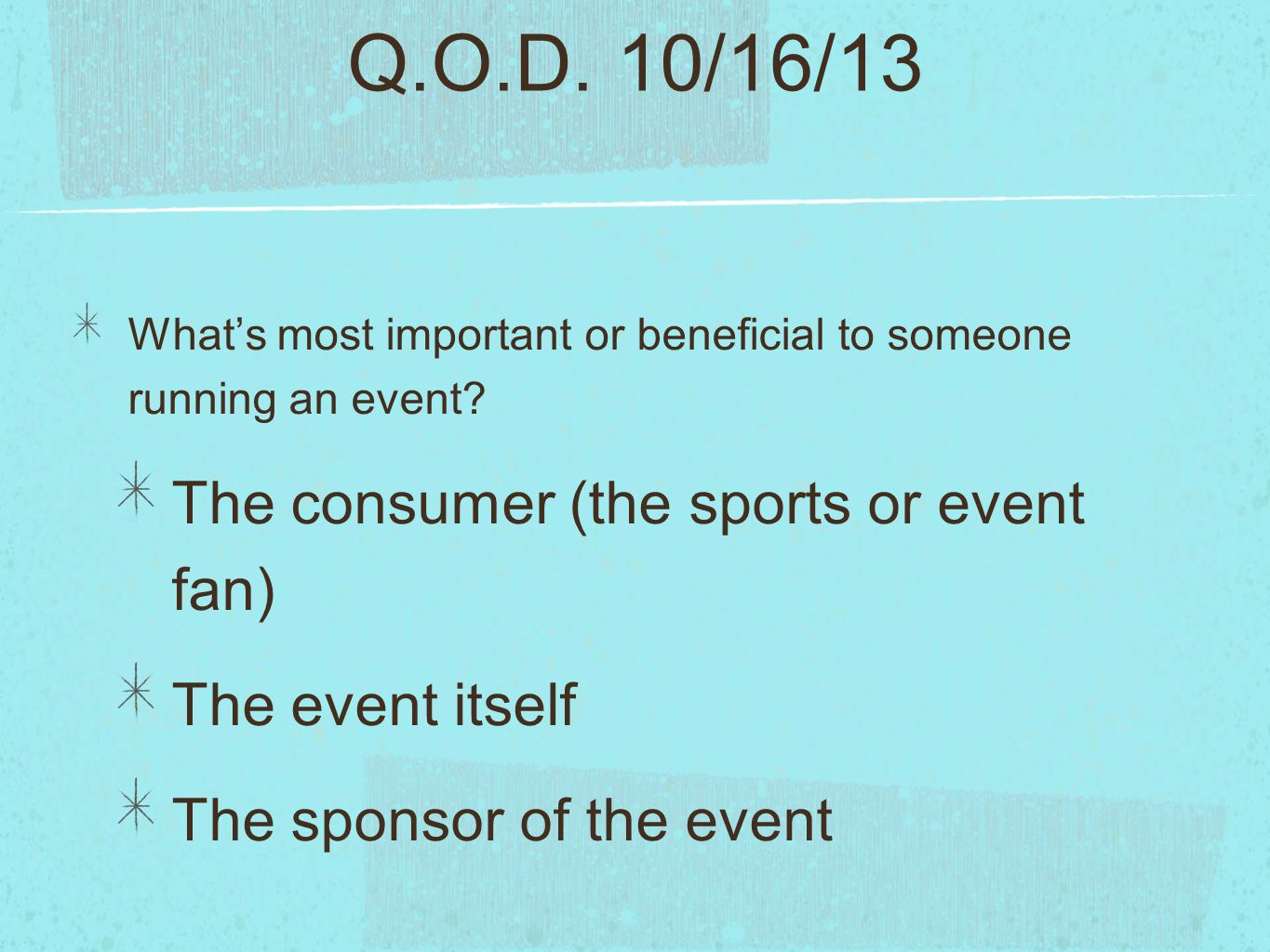 Q.O.D. 10/16/13 What's most important or beneficial to someone running an event? The consumer (the sports or event fan) The event itself The sponsor o