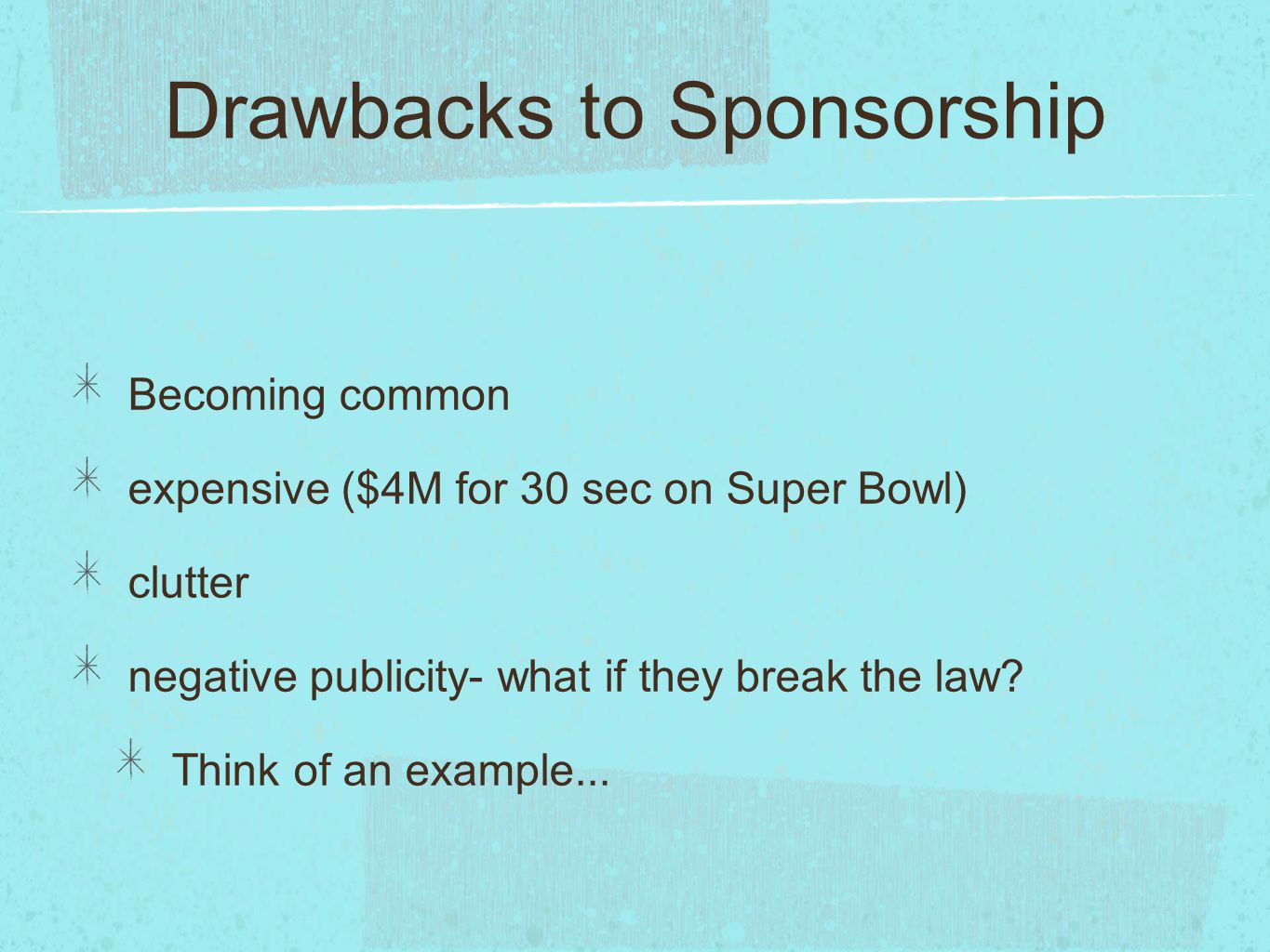 Drawbacks to Sponsorship Becoming common expensive ($4M for 30 sec on Super Bowl) clutter negative publicity- what if they break the law? Think of an