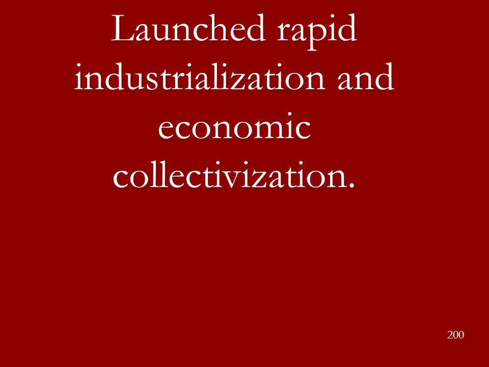 Launched rapid industrialization and economic collectivization. 200
