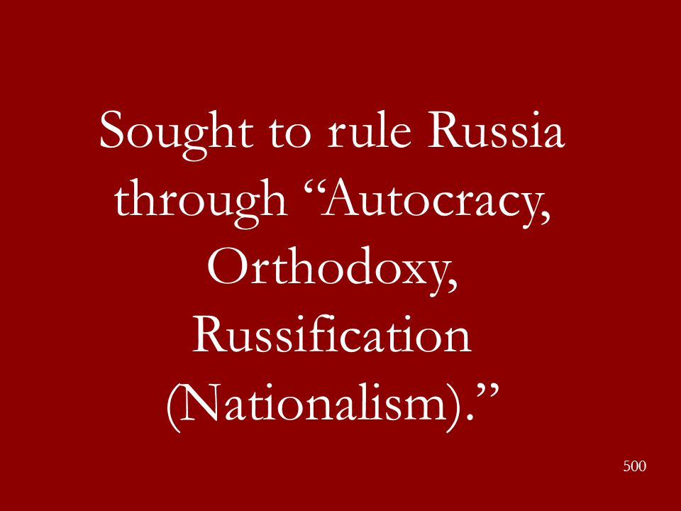 """Sought to rule Russia through """"Autocracy, Orthodoxy, Russification (Nationalism)."""" 500"""