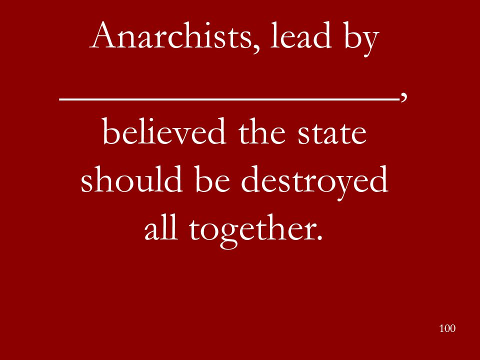 100 Anarchists, lead by _________________, believed the state should be destroyed all together.