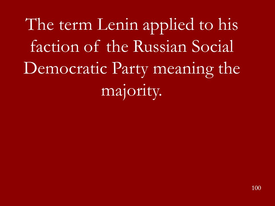 The term Lenin applied to his faction of the Russian Social Democratic Party meaning the majority. 100
