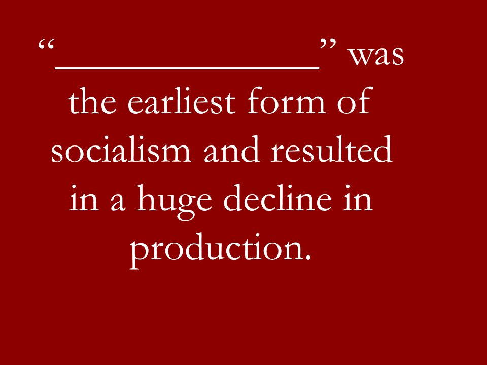 """""""_____________"""" was the earliest form of socialism and resulted in a huge decline in production."""