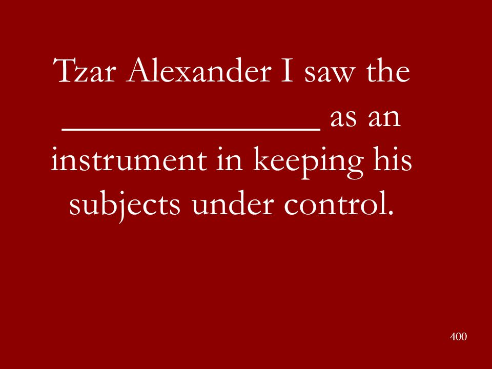 Tzar Alexander I saw the ______________ as an instrument in keeping his subjects under control. 400