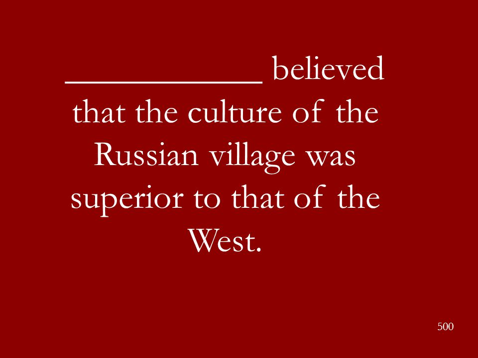 ___________ believed that the culture of the Russian village was superior to that of the West. 500