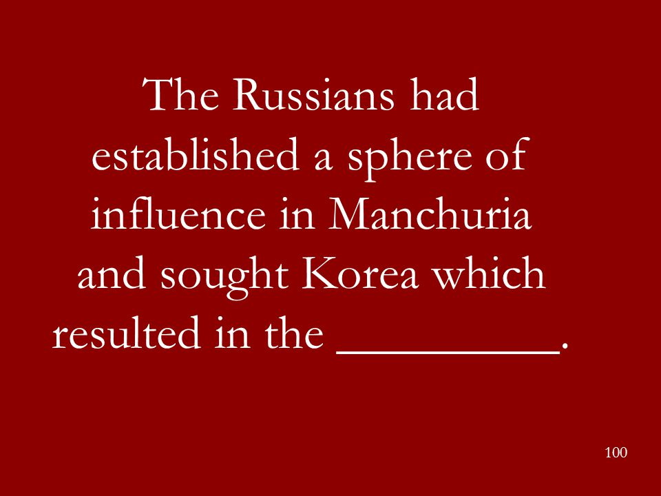 The Russians had established a sphere of influence in Manchuria and sought Korea which resulted in the _________. 100