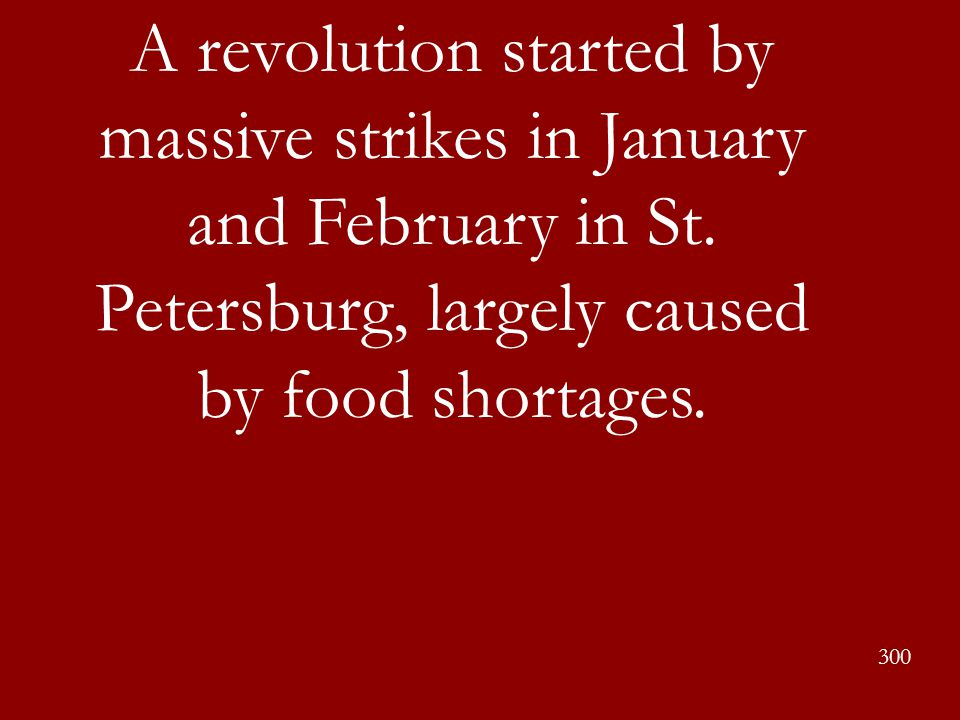 A revolution started by massive strikes in January and February in St. Petersburg, largely caused by food shortages. 300