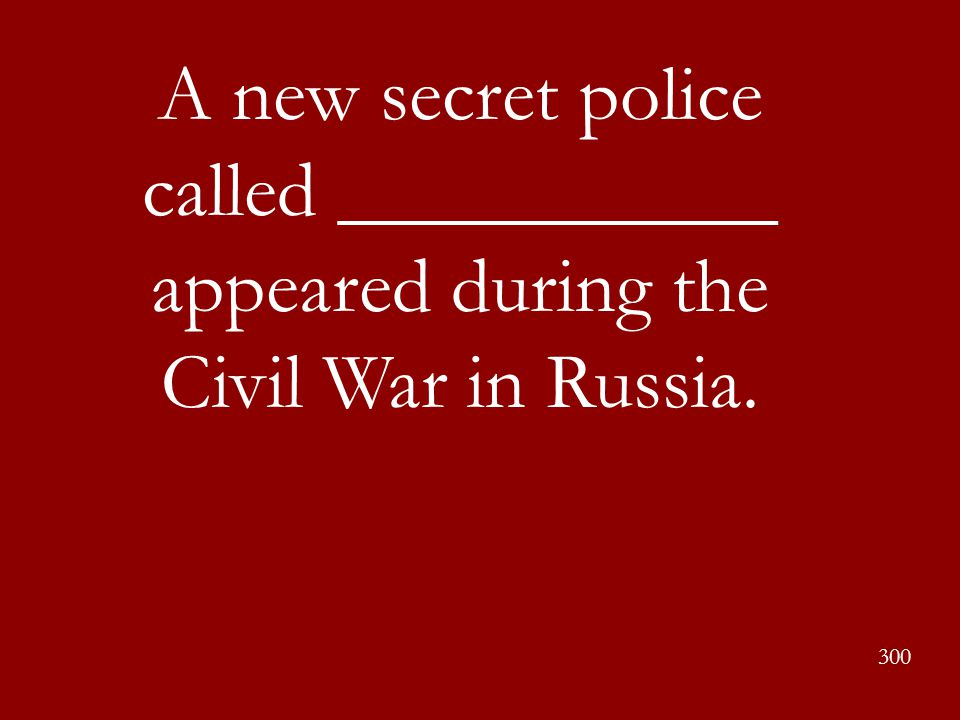 A new secret police called ___________ appeared during the Civil War in Russia. 300