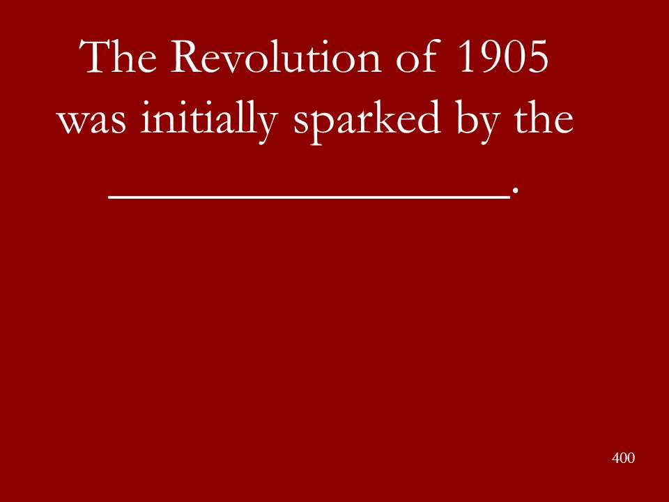 The Revolution of 1905 was initially sparked by the ________________. 400