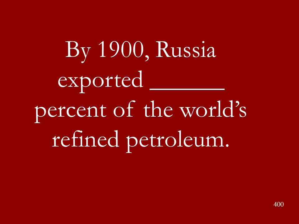 By 1900, Russia exported ______ percent of the world's refined petroleum. 400