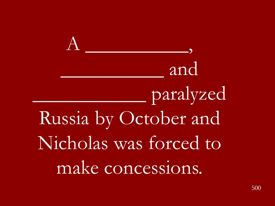 A __________, __________ and ___________ paralyzed Russia by October and Nicholas was forced to make concessions. 500