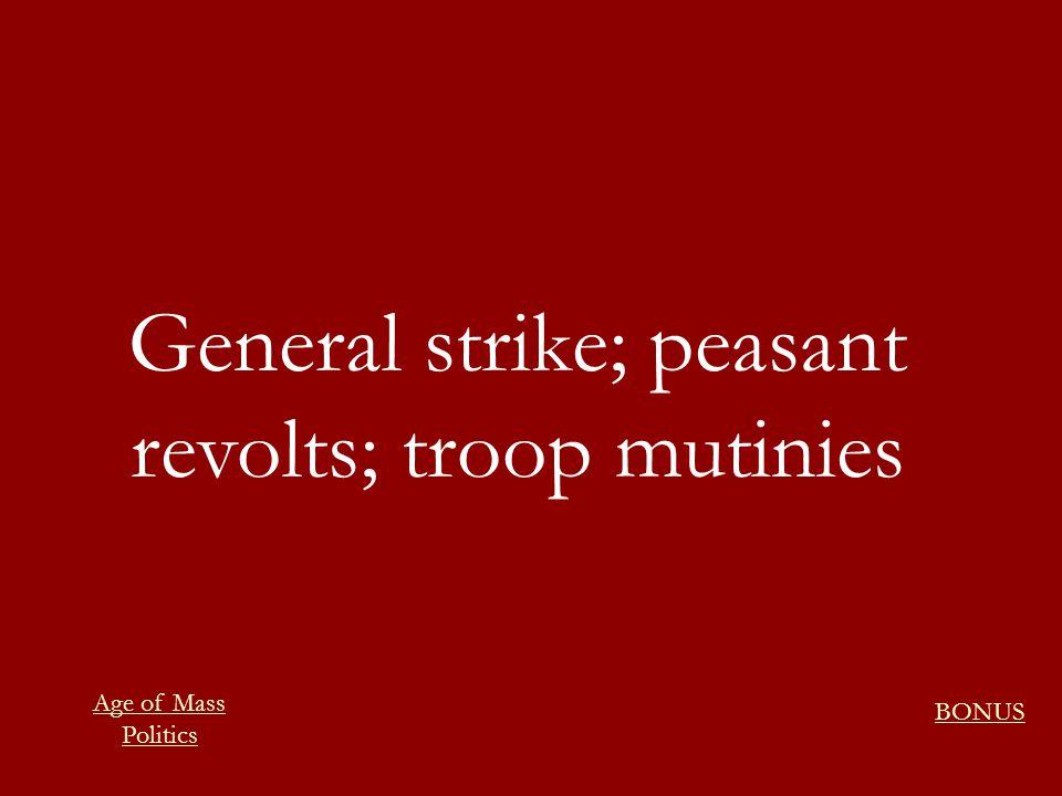 General strike; peasant revolts; troop mutinies BONUS Age of Mass Politics