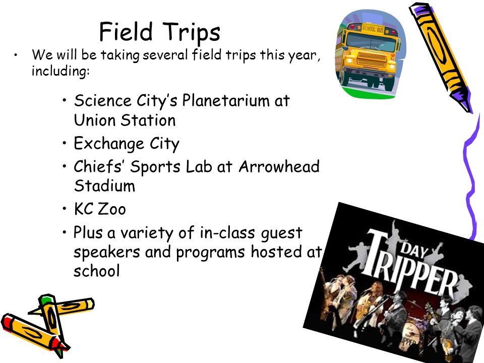 Field Trips We will be taking several field trips this year, including: Science City's Planetarium at Union Station Exchange City Chiefs' Sports Lab at Arrowhead Stadium KC Zoo Plus a variety of in-class guest speakers and programs hosted at school
