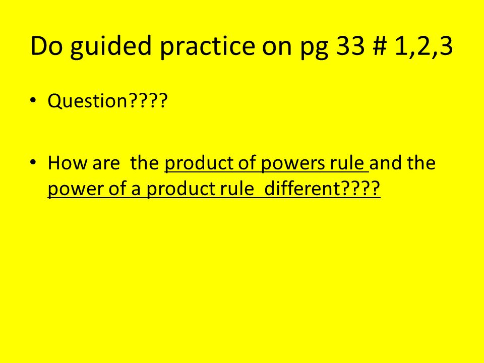 Do guided practice on pg 33 # 1,2,3 Question???? How are the product of powers rule and the power of a product rule different????