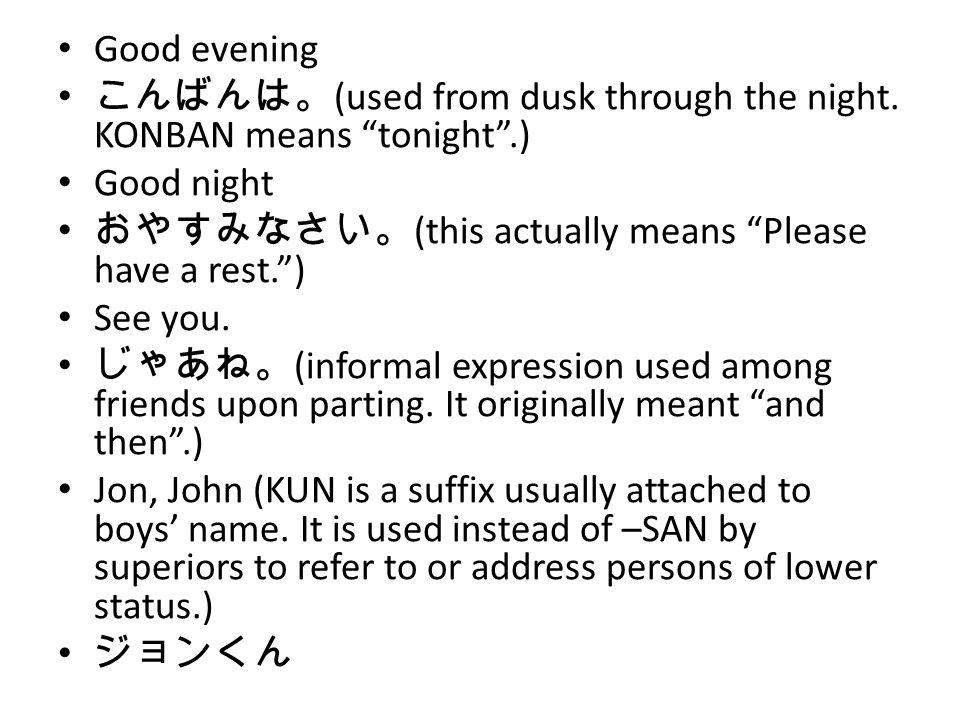 Good evening こんばんは。 (used from dusk through the night.