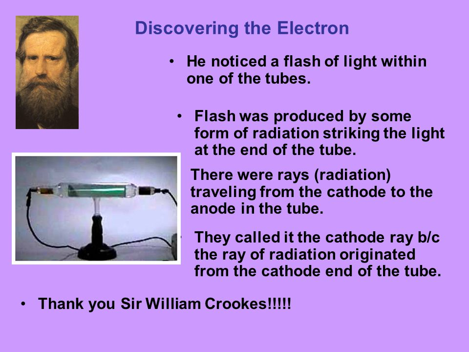 Discovering the Electron He noticed a flash of light within one of the tubes.
