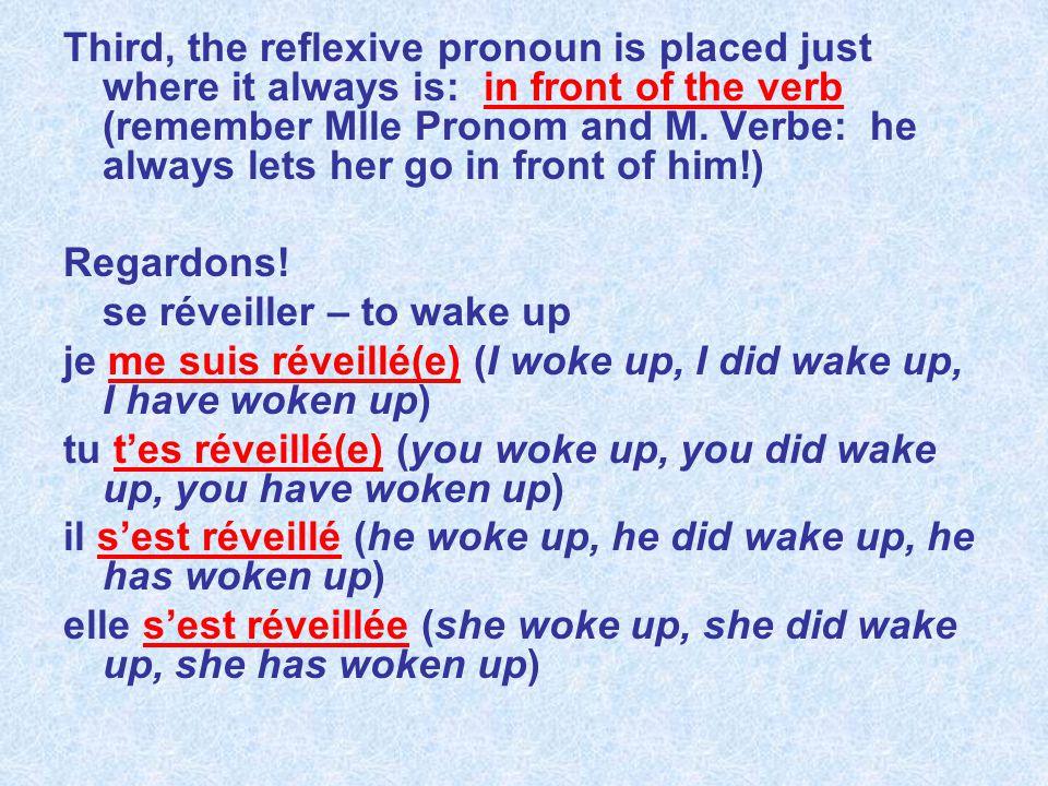 nous nous sommes réveillé(e)s (we woke up, we did wake up, we have woken up) vous vous êtes réveillé(e)(s)(es) (you woke up, you did wake up, you have woken up) ils se sont réveillés elles se sont réveillées (they woke up, they did wake up, they have woken up)