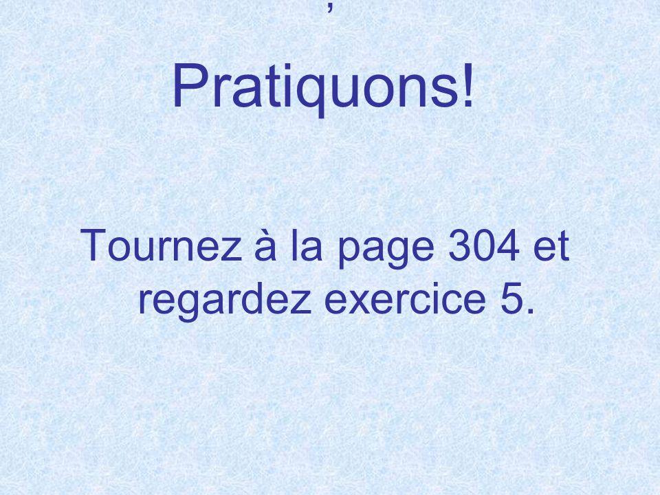 ' Pratiquons! Tournez à la page 304 et regardez exercice 5.