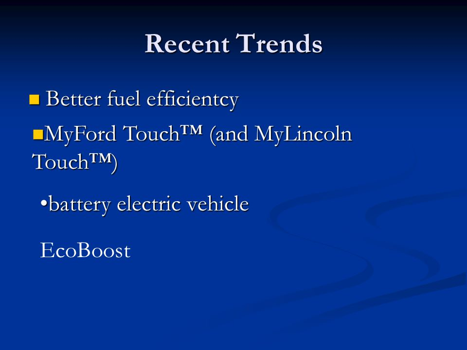 Recent Trends Better fuel efficientcy Better fuel efficientcy battery electric vehiclebattery electric vehicle MyFord Touch™ (and MyLincoln Touch™) My