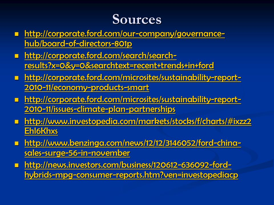 Sources http://corporate.ford.com/our-company/governance- hub/board-of-directors-801p http://corporate.ford.com/our-company/governance- hub/board-of-directors-801p http://corporate.ford.com/our-company/governance- hub/board-of-directors-801p http://corporate.ford.com/our-company/governance- hub/board-of-directors-801p http://corporate.ford.com/search/search- results?x=0&y=0&searchtext=recent+trends+in+ford http://corporate.ford.com/search/search- results?x=0&y=0&searchtext=recent+trends+in+ford http://corporate.ford.com/search/search- results?x=0&y=0&searchtext=recent+trends+in+ford http://corporate.ford.com/search/search- results?x=0&y=0&searchtext=recent+trends+in+ford http://corporate.ford.com/microsites/sustainability-report- 2010-11/economy-products-smart http://corporate.ford.com/microsites/sustainability-report- 2010-11/economy-products-smart http://corporate.ford.com/microsites/sustainability-report- 2010-11/economy-products-smart http://corporate.ford.com/microsites/sustainability-report- 2010-11/economy-products-smart http://corporate.ford.com/microsites/sustainability-report- 2010-11/issues-climate-plan-partnerships http://corporate.ford.com/microsites/sustainability-report- 2010-11/issues-climate-plan-partnerships http://corporate.ford.com/microsites/sustainability-report- 2010-11/issues-climate-plan-partnerships http://corporate.ford.com/microsites/sustainability-report- 2010-11/issues-climate-plan-partnerships http://www.investopedia.com/markets/stocks/f/charts/#ixzz2 Ehl6Khxs http://www.investopedia.com/markets/stocks/f/charts/#ixzz2 Ehl6Khxs http://www.investopedia.com/markets/stocks/f/charts/#ixzz2 Ehl6Khxs http://www.investopedia.com/markets/stocks/f/charts/#ixzz2 Ehl6Khxs http://www.benzinga.com/news/12/12/3146052/ford-china- sales-surge-56-in-november http://www.benzinga.com/news/12/12/3146052/ford-china- sales-surge-56-in-november http://www.benzinga.com/news/12/12/3146052/ford-china- sales-surge-56-in-november http://www.benzinga.com/news/12/12