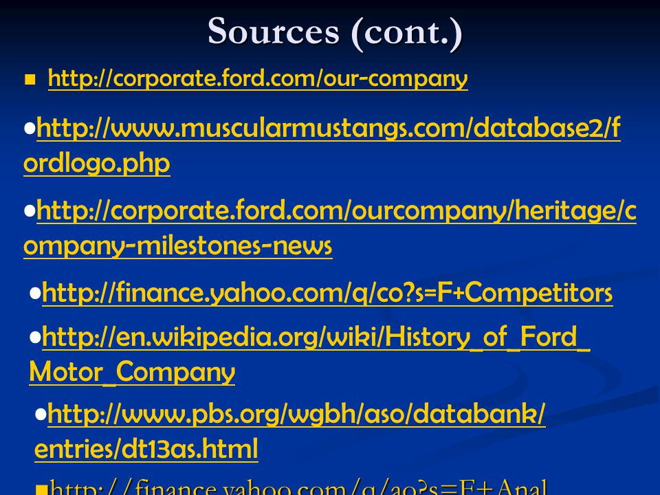 Sources (cont.) http://corporate.ford.com/our-company http://www.muscularmustangs.com/database2/f ordlogo.phphttp://www.muscularmustangs.com/database2