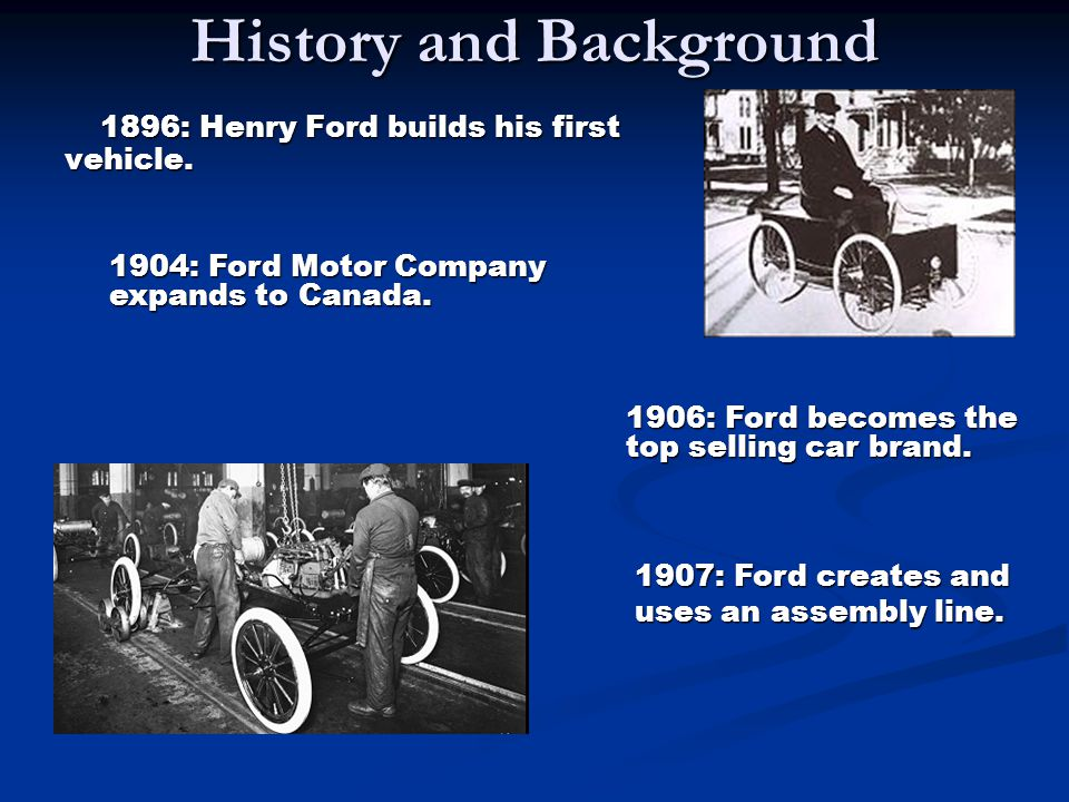 History and Background 1896: Henry Ford builds his first vehicle. 1896: Henry Ford builds his first vehicle. 1906: Ford becomes the top selling car br