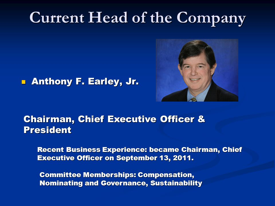 Current Head of the Company Anthony F. Earley, Jr. Anthony F. Earley, Jr. Chairman, Chief Executive Officer & President Recent Business Experience: be