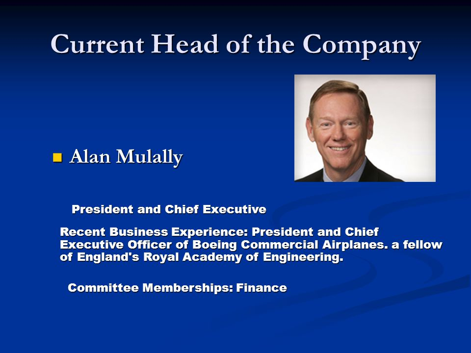 Current Head of the Company Alan Mulally Alan Mulally President and Chief Executive Recent Business Experience: President and Chief Executive Officer of Boeing Commercial Airplanes.