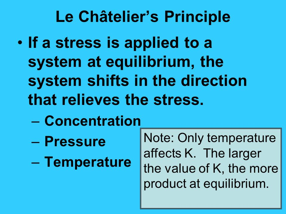 Le Châtelier's Principle If a stress is applied to a system at equilibrium, the system shifts in the direction that relieves the stress. – Concentrati