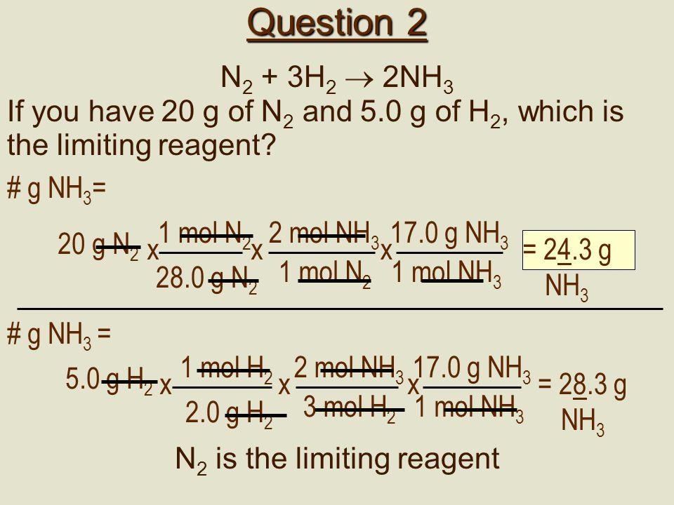 Question 2 N 2 + 3H 2  2NH 3 If you have 20 g of N 2 and 5.0 g of H 2, which is the limiting reagent? 2 mol NH 3 1 mol N 2 x # g NH 3 = 20 g N 2 = 24