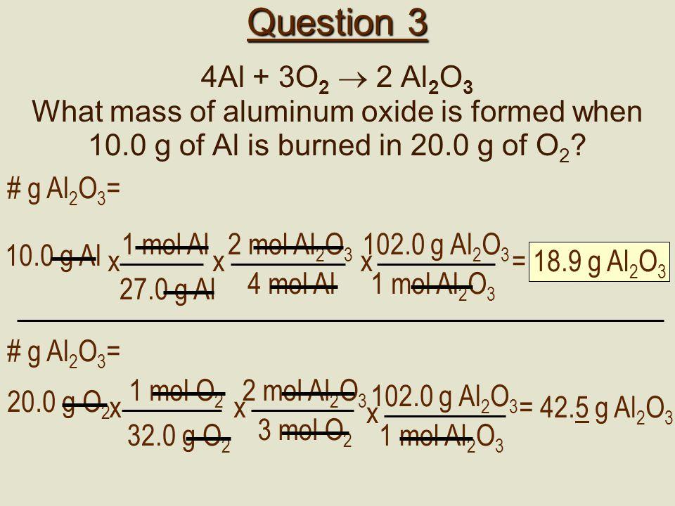 Question 3 4Al + 3O 2  2 Al 2 O 3 What mass of aluminum oxide is formed when 10.0 g of Al is burned in 20.0 g of O 2 ? 2 mol Al 2 O 3 4 mol Al x # g