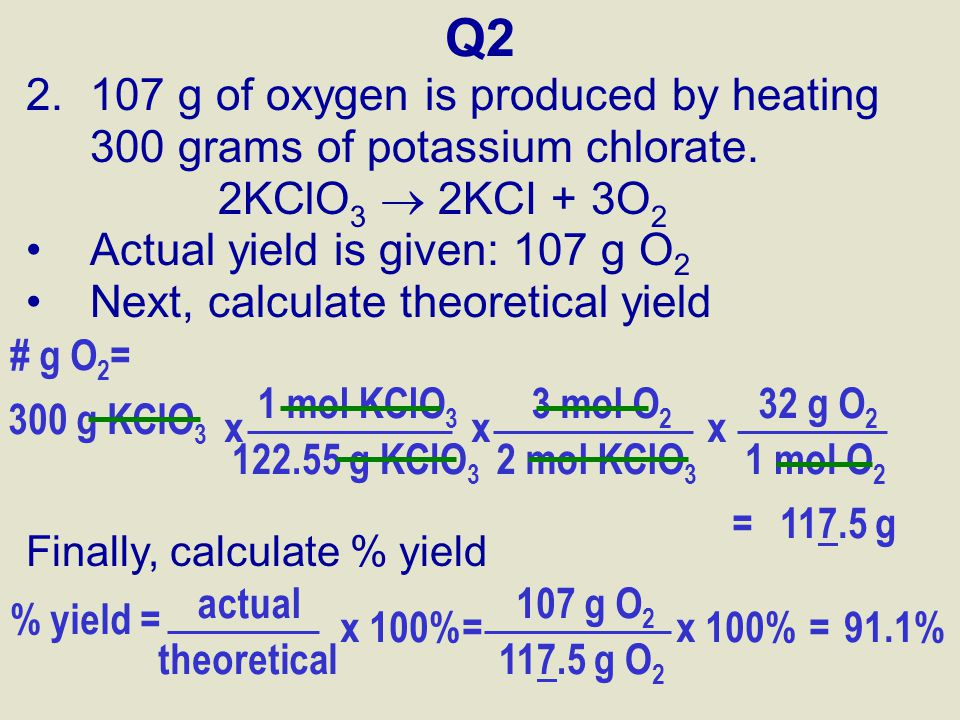 Q2 2.107 g of oxygen is produced by heating 300 grams of potassium chlorate. 2KClO 3  2KCI + 3O 2 Actual yield is given: 107 g O 2 Next, calculate th